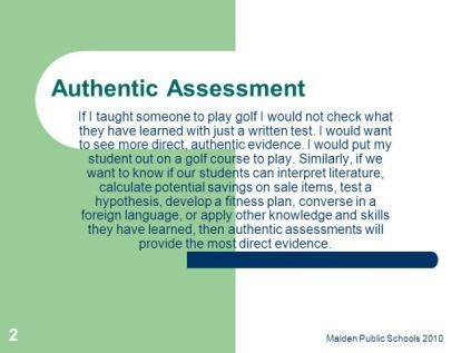 If I taught someone to play golf I would not check what they have learned with just a written test. I would want to see more direct, authentic evidence. I would put my student out on a golf course to play. Similarly, if we want to know if our students can interpret literature, calculate potential savings on sale items, test a hypothesis, develop a fitness plan, converse in a foreign language, or apply other knowledge and skills they have learned, then authentic assessments will provide the most direct evidence. Malden Public Schools 2010.